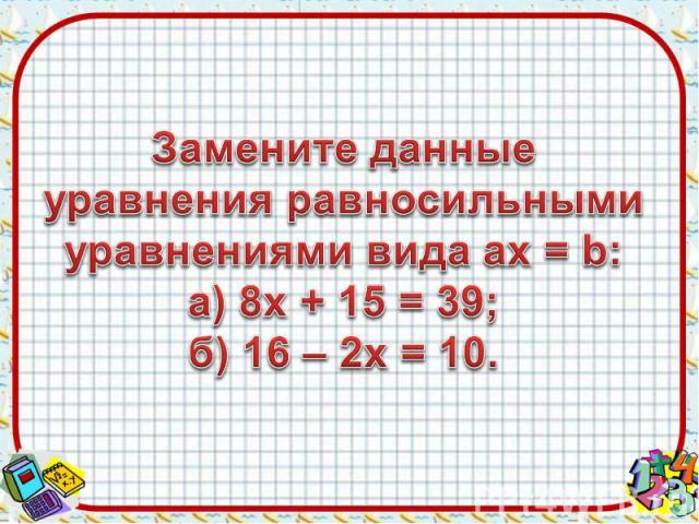 Замените данные уравнения равносильными уравнениями вида aх = b:а) 8х + 15 = 39;б) 16 – 2х = 10.