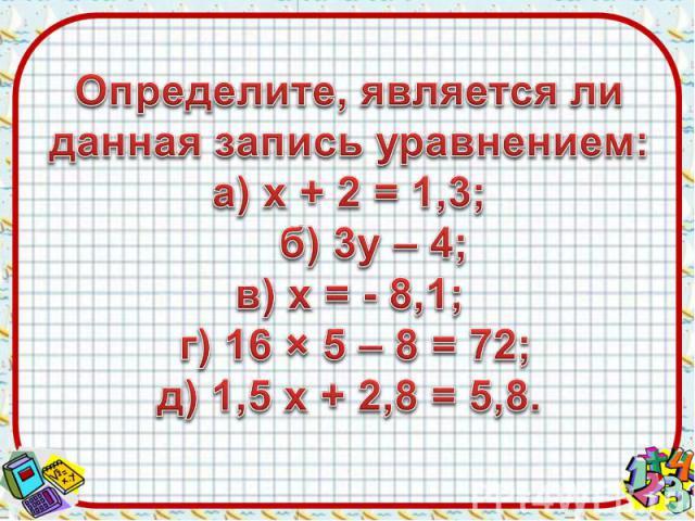 Определите, является ли данная запись уравнением:а) х + 2 = 1,3; б) 3у – 4;в) х = - 8,1; г) 16 × 5 – 8 = 72;д) 1,5 х + 2,8 = 5,8.
