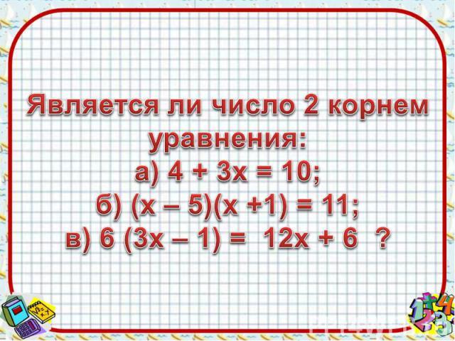Является ли число 2 корнем уравнения:а) 4 + 3х = 10;б) (х – 5)(х +1) = 11;в) 6 (3х – 1) = 12х + 6 ?