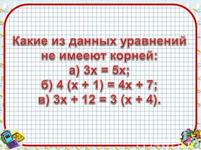 Какие из данных уравнений не имееют корней:а) 3х = 5х;б) 4 (х + 1) = 4х + 7;в) 3х + 12 = 3 (х + 4).