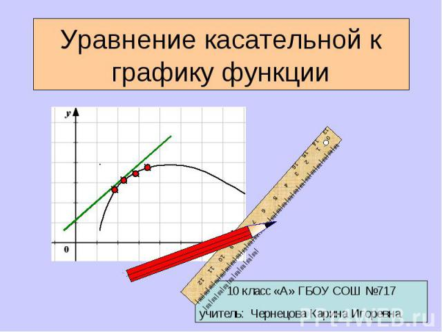 Уравнение касательной к графику функции 10 класс «А» ГБОУ СОШ №717учитель: Чернецова Карина Игоревна