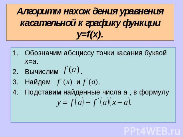 Алгоритм нахождения уравнения касательной к графику функции y=f(x). Обозначим абсциссу точки касания буквой x=a.Вычислим .Найдем и .Подставим найденные числа a , в формулу