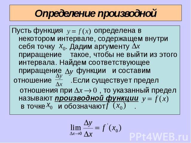 Пусть функция определена в некотором интервале, содержащем внутри себя точку . Дадим аргументу приращение такое, чтобы не выйти из этого интервала. Найдем соответствующее приращение функции и составим отношение .Если существует предел отношения при …
