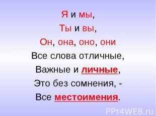 Я и мы,Ты и вы,Он, она, оно, ониВсе слова отличные,Важные и личные,Это без сомне