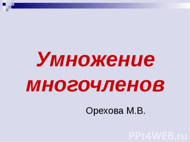 Умножение многочленов Орехова М.В.