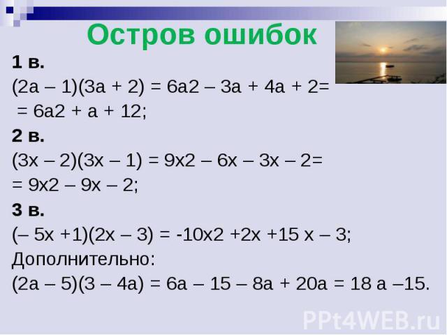 1 в.(2а – 1)(3а + 2) = 6а2 – 3а + 4а + 2= = 6а2 + а + 12;2 в.(3x – 2)(3x – 1) = 9x2 – 6x – 3x – 2= = 9x2 – 9x – 2;3 в.(– 5x +1)(2x – 3) = -10x2 +2x +15 x – 3;Дополнительно:(2а – 5)(3 – 4а) = 6а – 15 – 8а + 20а = 18 а –15.
