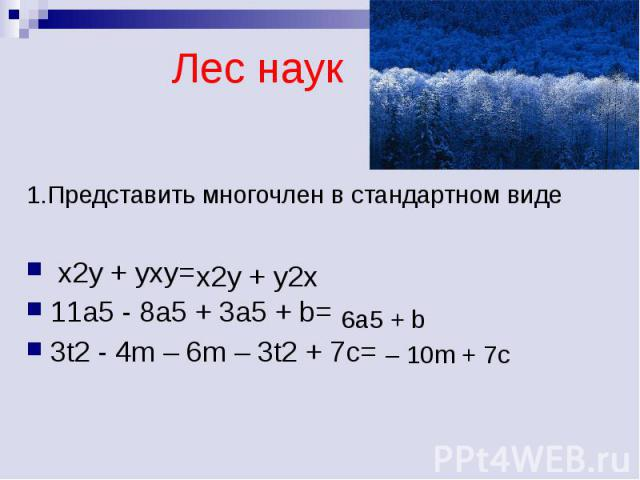 Лес наук 1.Представить многочлен в стандартном виде x2y + yxy=11a5 - 8a5 + 3a5 + b=3t2 - 4m – 6m – 3t2 + 7c=