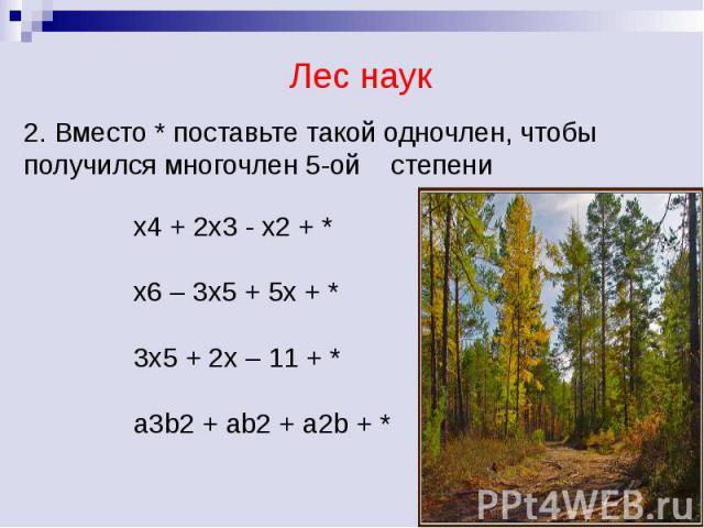 Лес наук 2. Вместо * поставьте такой одночлен, чтобы получился многочлен 5-ой степени x4 + 2x3 - x2 + *x6 – 3x5 + 5x + *3x5 + 2x – 11 + *a3b2 + ab2 + a2b + *