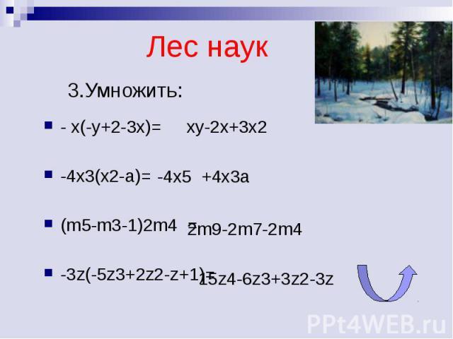 Лес наук 3.Умножить: - x(-y+2-3x)=-4x3(x2-a)=(m5-m3-1)2m4 =-3z(-5z3+2z2-z+1)=