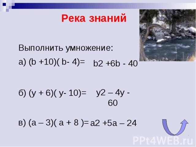 Река знаний Выполнить умножение:а) (b +10)( b- 4)= y2 – 4y - 60 а2 +5а – 24