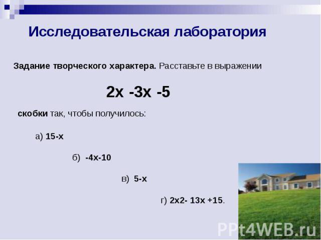 Исследовательская лаборатория Задание творческого характера. Расставьте в выражении 2x -3x -5 скобки так, чтобы получилось: а) 15-х б) -4х-10 в) 5-х г) 2x2- 13x +15.