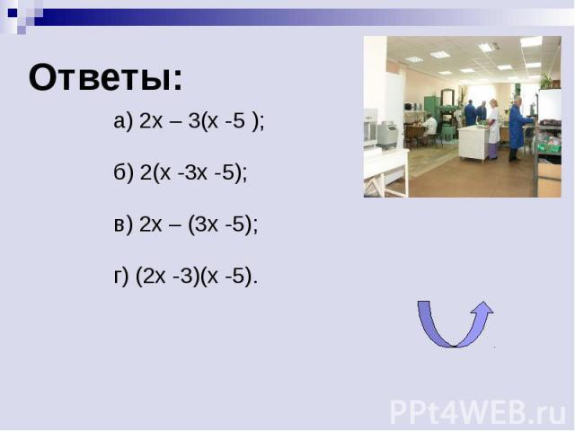 Ответы:а) 2x – 3(x -5 );б) 2(x -3x -5);в) 2x – (3x -5);г) (2x -3)(x -5).