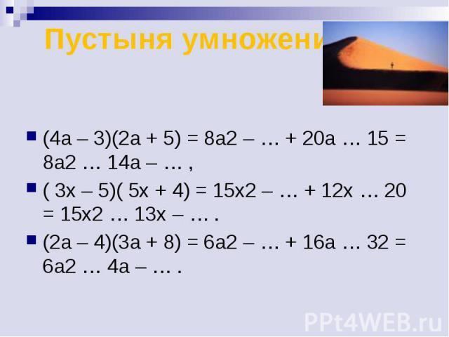 Пустыня умножения (4a – 3)(2a + 5) = 8a2 – … + 20a … 15 = 8a2 … 14a – … , ( 3x – 5)( 5x + 4) = 15x2 – … + 12x … 20 = 15x2 … 13x – … . (2а – 4)(3a + 8) = 6a2 – … + 16a … 32 = 6a2 … 4a – … .