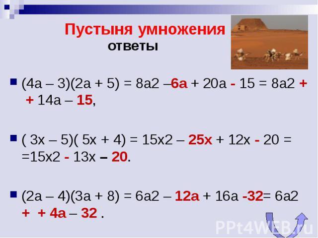 Пустыня умножения ответы(4a – 3)(2a + 5) = 8a2 –6а + 20a - 15 = 8a2 + + 14a – 15, ( 3x – 5)( 5x + 4) = 15x2 – 25х + 12x - 20 = =15x2 - 13x – 20. (2а – 4)(3a + 8) = 6a2 – 12а + 16a -32= 6a2 + + 4a – 32 .