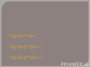 7∙(2∙5)=7∙10= □7∙(2∙5)=(7∙2)∙5= □ 7∙(2∙5)=(7∙5)∙2= □