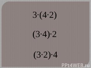 3·(4·2) (3·4)·2 (3·2)·4