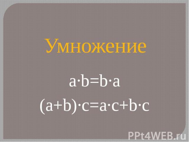 Умножениеa·b=b∙а(а+b)∙с=а∙с+b∙с