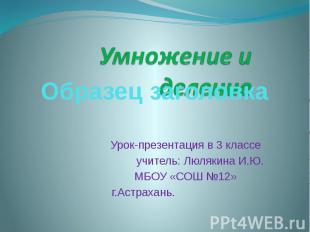 Умножение и деление Урок-презентация в 3 классе учитель: Люлякина И.Ю. МБОУ «СОШ