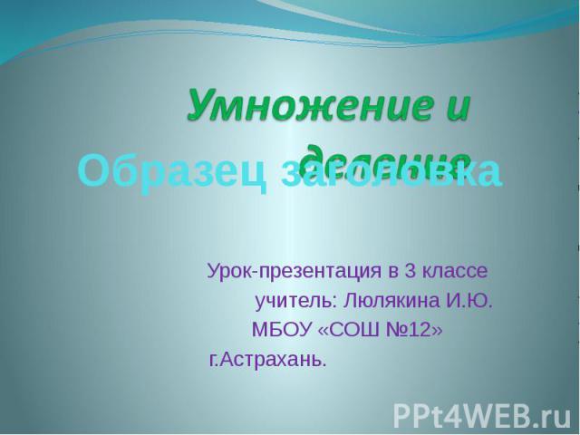 Умножение и деление Урок-презентация в 3 классе учитель: Люлякина И.Ю. МБОУ «СОШ №12» г.Астрахань.