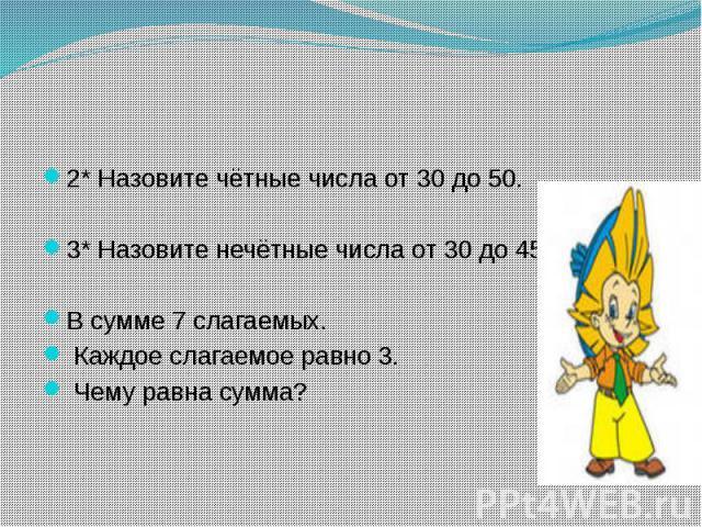 2* Назовите чётные числа от 30 до 50.3* Назовите нечётные числа от 30 до 45.В сумме 7 слагаемых. Каждое слагаемое равно 3. Чему равна сумма?