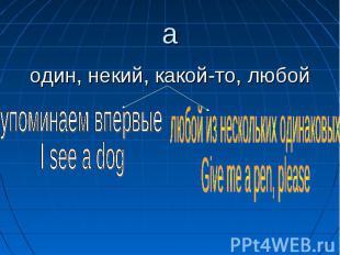 aодин, некий, какой-то, любой упоминаем впервыеI see a dog любой из нескольких о