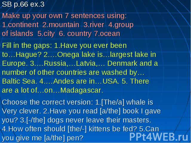 SB p.66 ex.3Make up your own 7 sentences using:1.continent 2.mountain 3.river 4.groupof islands 5.city 6. country 7.ocean Fill in the gaps: 1.Have you ever beento…Hague? 2.…Onega lake is…largest lake inEurope. 3.…Russia,…Latvia,… Denmark and anumber…