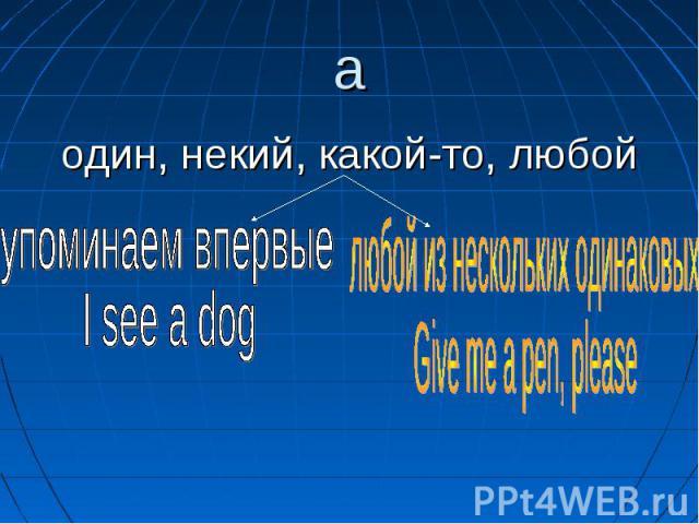 aодин, некий, какой-то, любой упоминаем впервыеI see a dog любой из нескольких одинаковыхGive me a pen, please