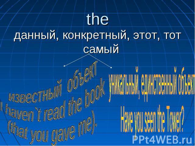 данный, конкретный, этот, тот самый известный объектI haven`t read the book (that you gave me). уникальный, единственный объектHave you seen the Tower?