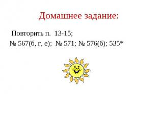 Домашнее задание: Повторить п. 13-15; № 567(б, г, е); № 571; № 576(б); 535*