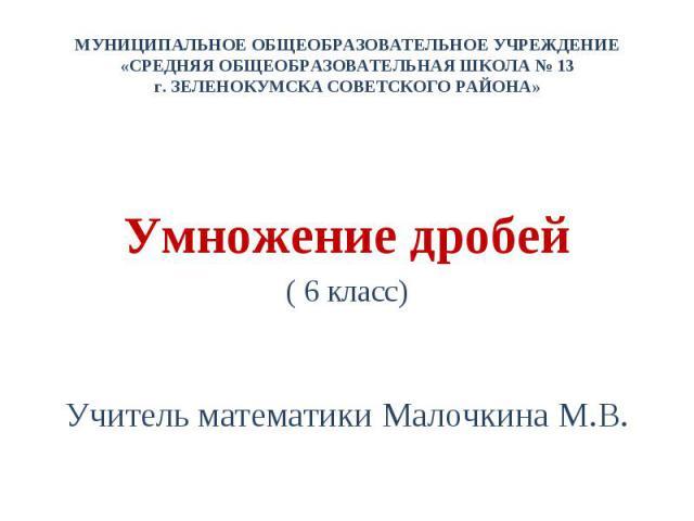 МУНИЦИПАЛЬНОЕ ОБЩЕОБРАЗОВАТЕЛЬНОЕ УЧРЕЖДЕНИЕ «СРЕДНЯЯ ОБЩЕОБРАЗОВАТЕЛЬНАЯ ШКОЛА № 13 г. ЗЕЛЕНОКУМСКА СОВЕТСКОГО РАЙОНА» Умножение дробей( 6 класс)Учитель математики Малочкина М.В.