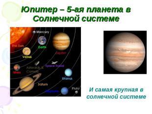 Юпитер – 5-ая планета в Солнечной системе И самая крупная в солнечной системе
