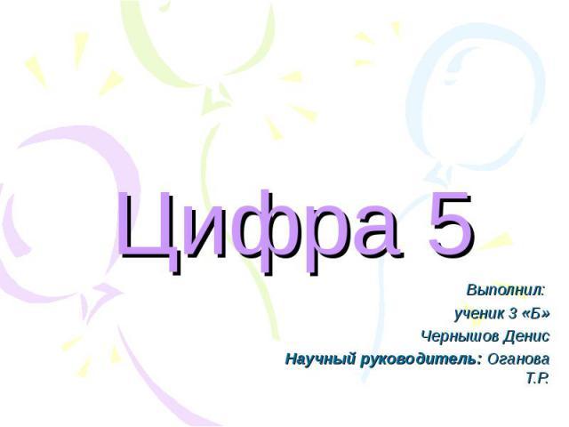 Цифра 5 Выполнил: ученик 3 «Б»Чернышов ДенисНаучный руководитель: Оганова Т.Р.