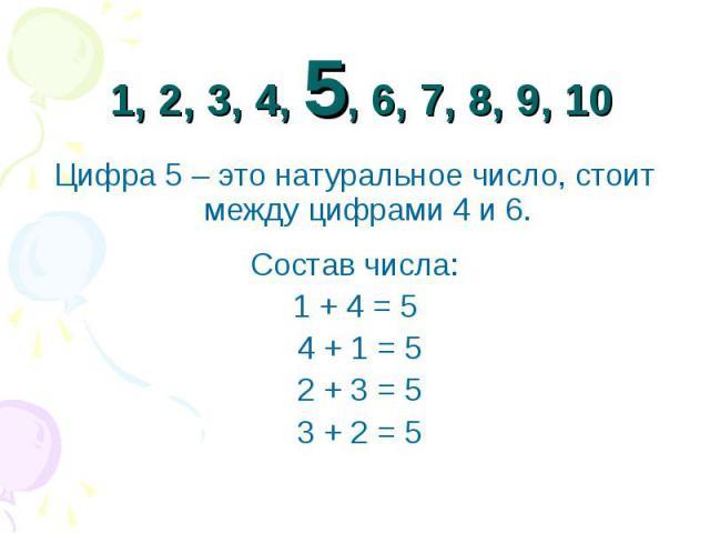 1, 2, 3, 4, 5, 6, 7, 8, 9, 10 Цифра 5 – это натуральное число, стоит между цифрами 4 и 6.Состав числа: 1 + 4 = 5 4 + 1 = 5 2 + 3 = 5 3 + 2 = 5