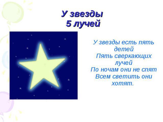 У звезды 5 лучей У звезды есть пять детейПять сверкающих лучейПо ночам они не спятВсем светить они хотят.