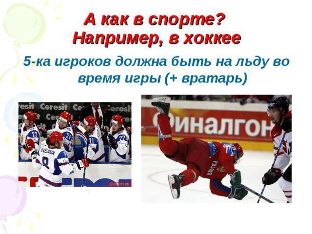 А как в спорте? Например, в хоккее5-ка игроков должна быть на льду во время игры (+ вратарь)