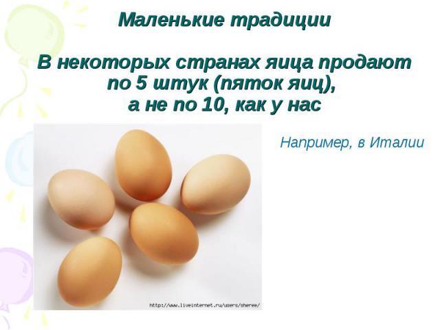 Маленькие традицииВ некоторых странах яица продают по 5 штук (пяток яиц), а не по 10, как у нас