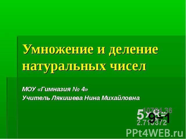 Умножение и деление натуральных чисел МОУ «Гимназия № 4»Учитель Лякишева Нина Михайловна