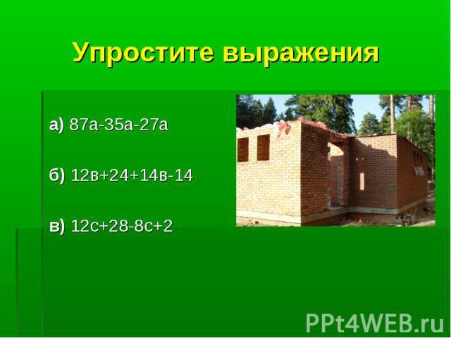 Упростите выражения а) 87а-35а-27а б) 12в+24+14в-14 в) 12с+28-8с+2