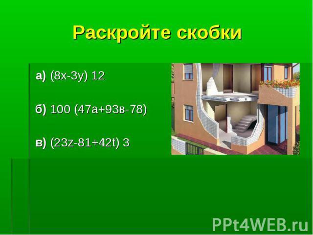 Раскройте скобки а) (8х-3у) 12 б) 100 (47а+93в-78) в) (23z-81+42t) 3