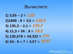 Вычислите: 1) 3,55 – 2 = 2)1000 : 8 + 3,5 = 3) 135,3 – 2,1 = 4) 11,3 + 56 : 8 =