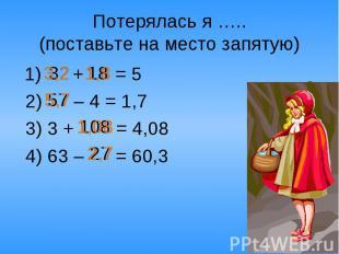 Потерялась я …..(поставьте на место запятую) 1) + = 5 2) – 4 = 1,7 3) 3 + = 4,08