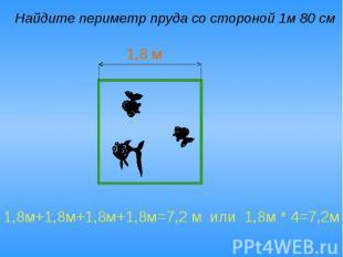 Найдите периметр пруда со стороной 1м 80 см 1,8м+1,8м+1,8м+1,8м=7,2 м или 1,8м *