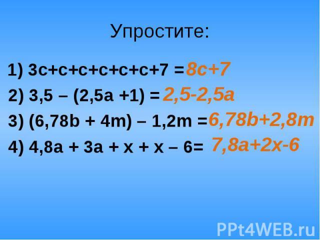 Упростите: 1) 3c+с+с+с+с+с+7 = 2) 3,5 – (2,5а +1) = 3) (6,78b + 4m) – 1,2m = 4) 4,8а + 3а + х + х – 6=