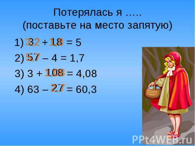 Потерялась я …..(поставьте на место запятую) 1) + = 5 2) – 4 = 1,7 3) 3 + = 4,08 4) 63 – = 60,3
