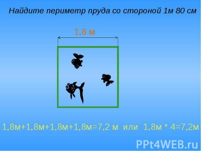 Найдите периметр пруда со стороной 1м 80 см 1,8м+1,8м+1,8м+1,8м=7,2 м или 1,8м * 4=7,2м
