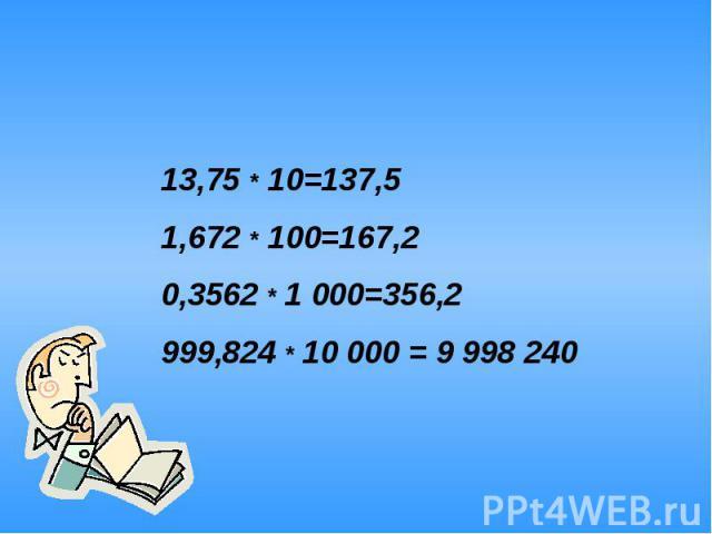 13,75 * 10=137,51,672 * 100=167,20,3562 * 1 000=356,2999,824 * 10 000 = 9 998 240