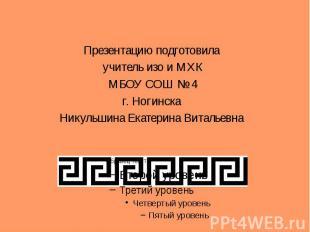 Презентацию подготовила Презентацию подготовила учитель изо и МХКМБОУ СОШ № 4г.