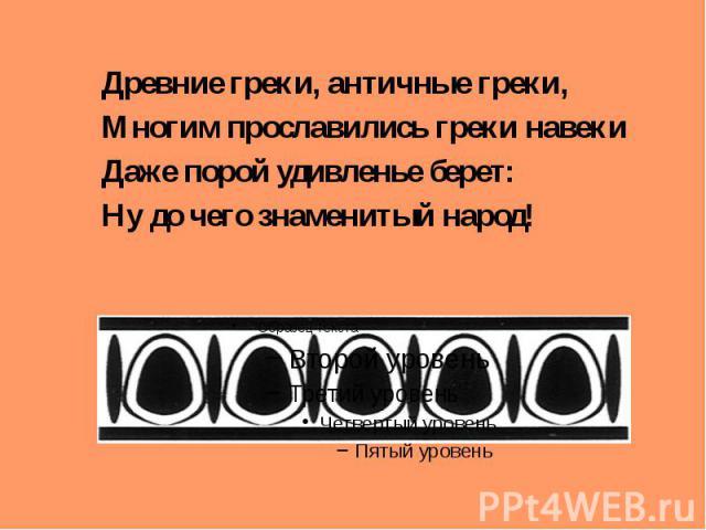 , Древние греки, античные греки, Многим прославились греки навеки Даже порой удивленье берет: Ну до чего знаменитый народ!