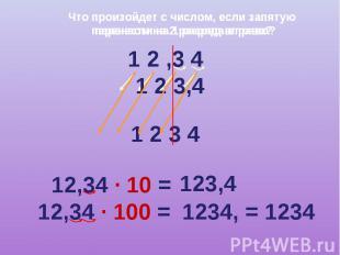Что произойдет с числом, если запятую перенести на 2 разряда вправо? 1 2 ,3 4 1