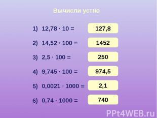 Вычисли устно 12,78 · 10 = 14,52 · 100 = 2,5 · 100 = 9,745 · 100 = 0,0021 · 1000